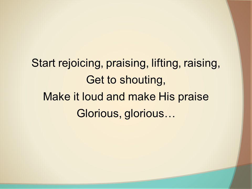 Start rejoicing, praising, lifting, raising, Get to shouting,