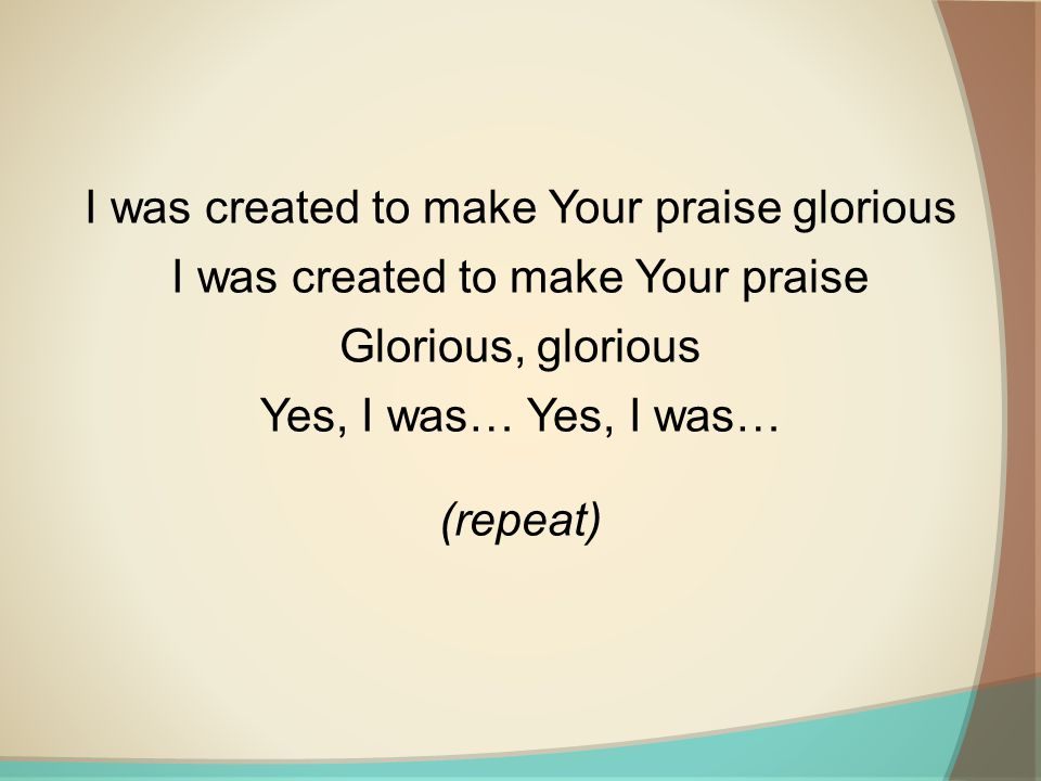 I was created to make Your praise glorious