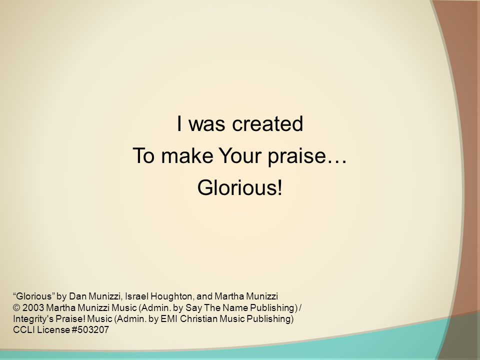 I was created To make Your praise… Glorious!