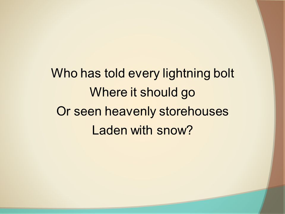 Who has told every lightning bolt Where it should go Or seen heavenly storehouses Laden with snow