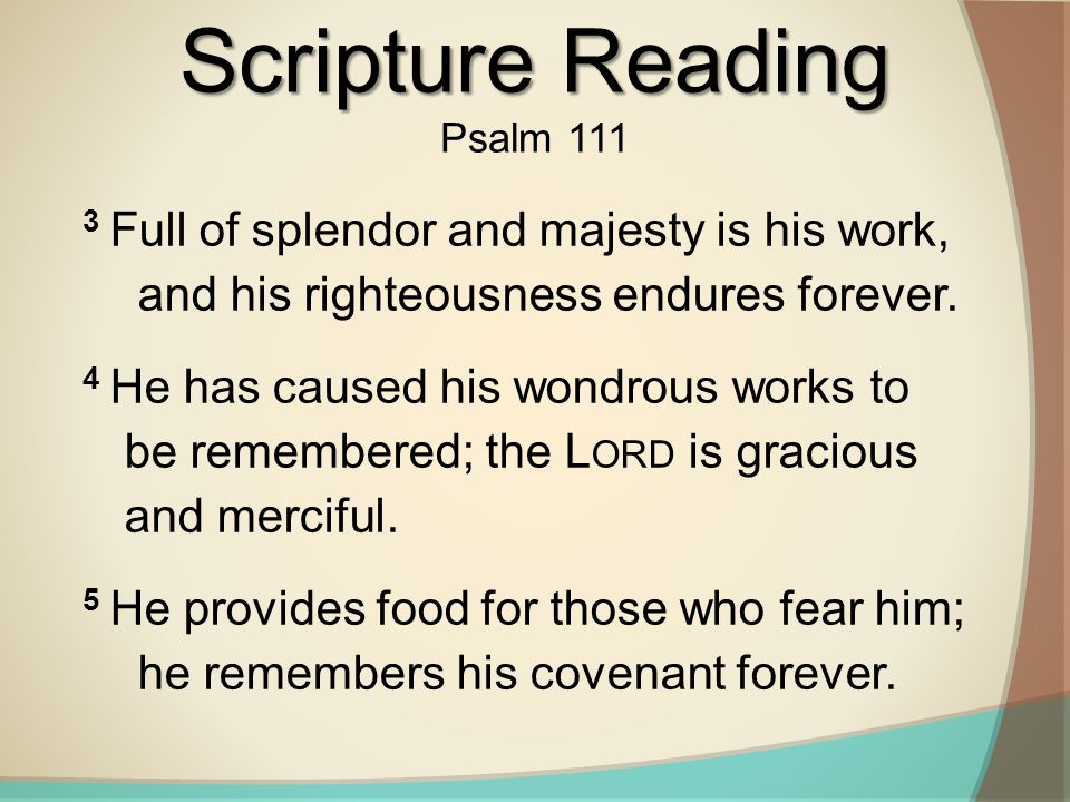 Scripture Reading Psalm 111. 3 Full of splendor and majesty is his work, and his righteousness endures forever.