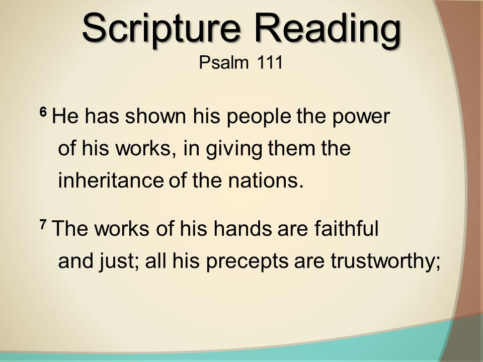 Scripture Reading Psalm 111. 6 He has shown his people the power of his works, in giving them the inheritance of the nations.