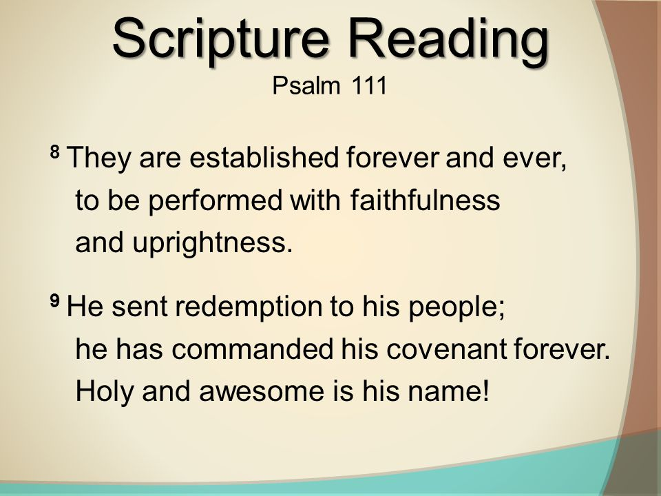 Scripture Reading Psalm 111. 8 They are established forever and ever, to be performed with faithfulness and uprightness.