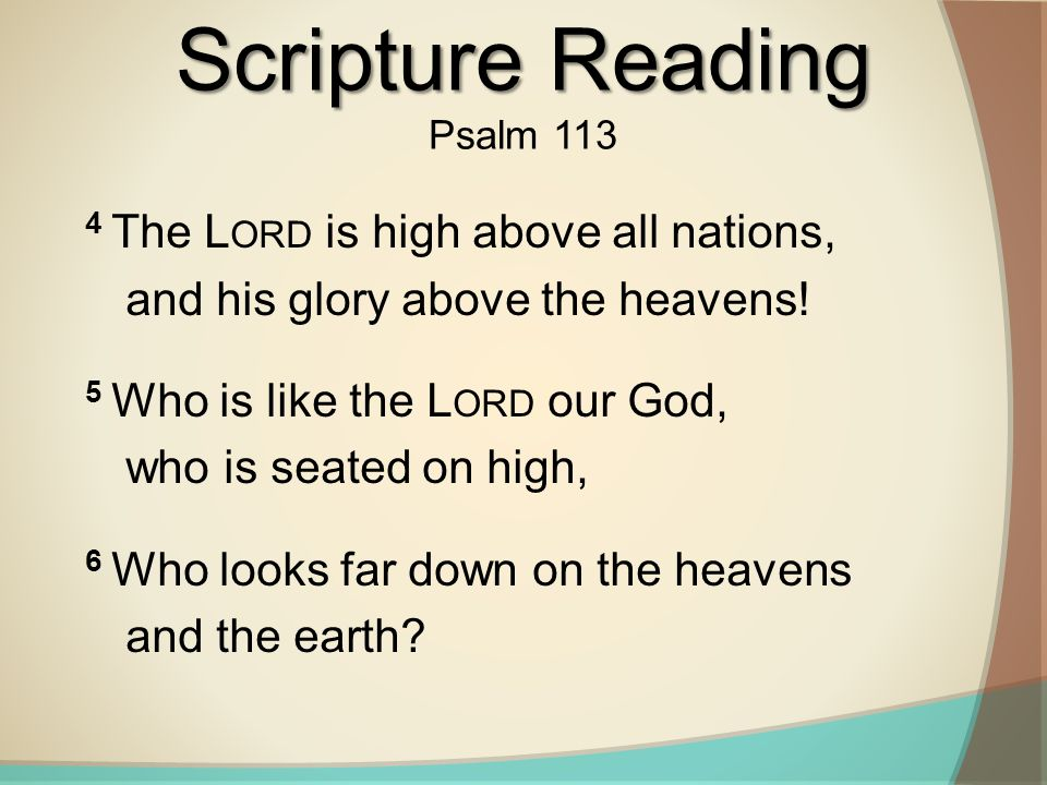Scripture Reading Psalm 113. 4 The Lord is high above all nations, and his glory above the heavens!