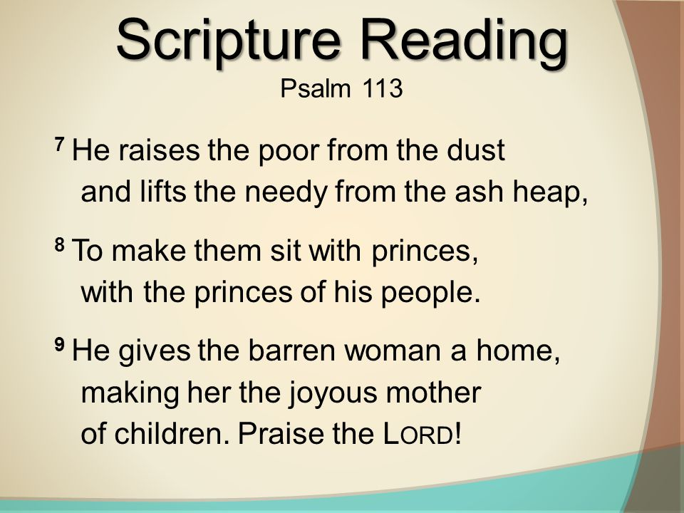 Scripture Reading Psalm 113. 7 He raises the poor from the dust and lifts the needy from the ash heap,