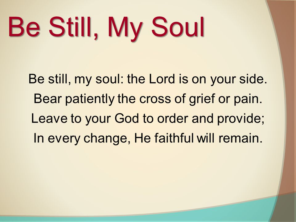 Be Still, My Soul Be still, my soul: the Lord is on your side.