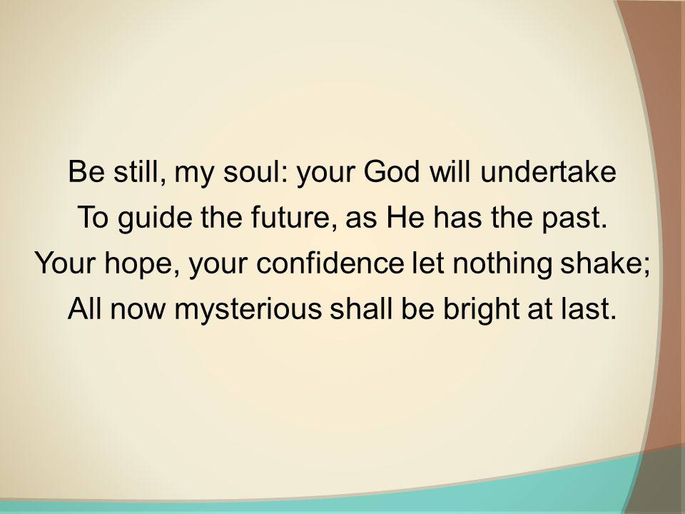 Be still, my soul: your God will undertake