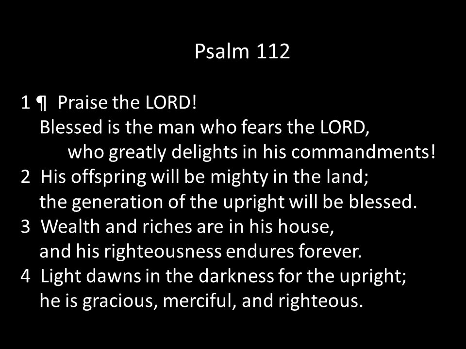 Psalm 112 1 ¶ Praise the LORD! Blessed is the man who fears the LORD, who greatly delights in his commandments!
