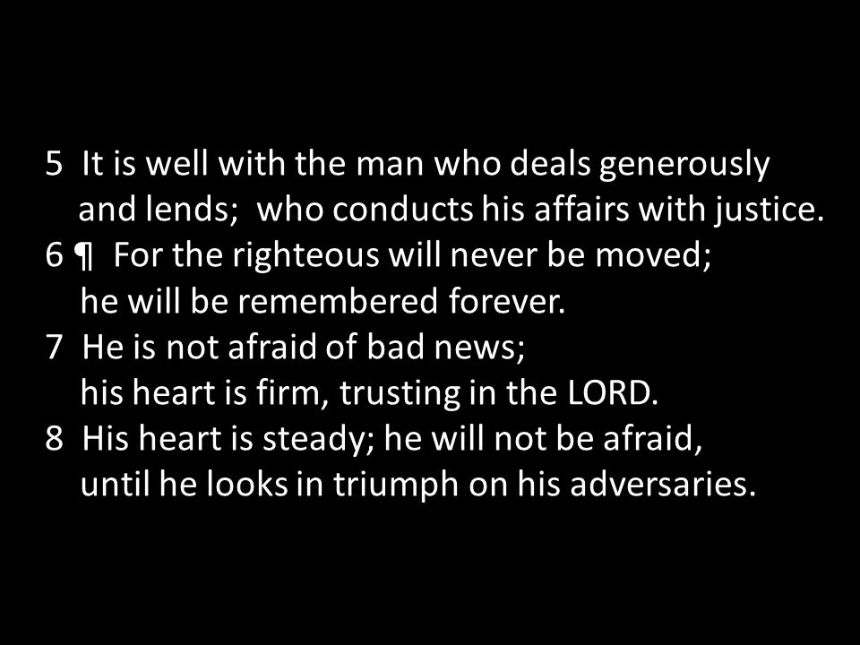 5 It is well with the man who deals generously and lends; who conducts his affairs with justice.
