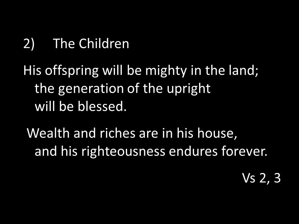 2) The Children His offspring will be mighty in the land; the generation of the upright will be blessed.
