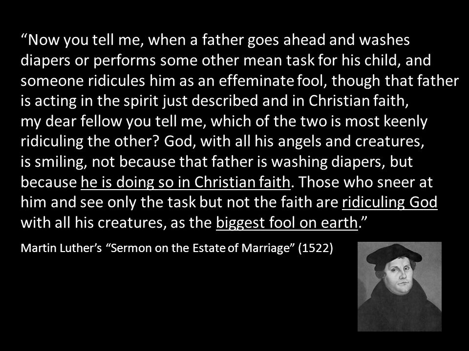 Now you tell me, when a father goes ahead and washes diapers or performs some other mean task for his child, and someone ridicules him as an effeminate fool, though that father is acting in the spirit just described and in Christian faith, my dear fellow you tell me, which of the two is most keenly ridiculing the other God, with all his angels and creatures, is smiling, not because that father is washing diapers, but because he is doing so in Christian faith. Those who sneer at him and see only the task but not the faith are ridiculing God with all his creatures, as the biggest fool on earth.