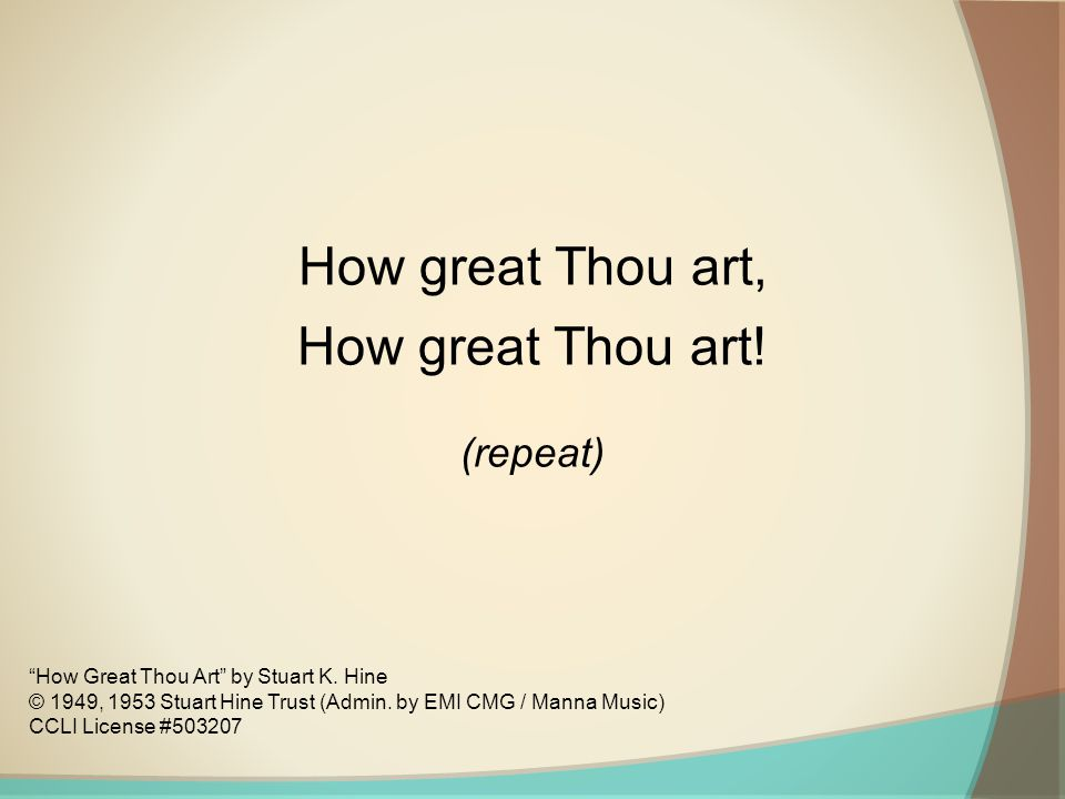 How great Thou art, How great Thou art! (repeat)