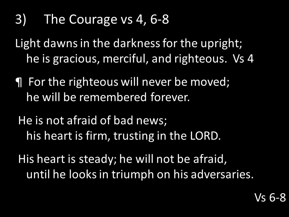 3) The Courage vs 4, 6-8 Light dawns in the darkness for the upright; he is gracious, merciful, and righteous. Vs 4.