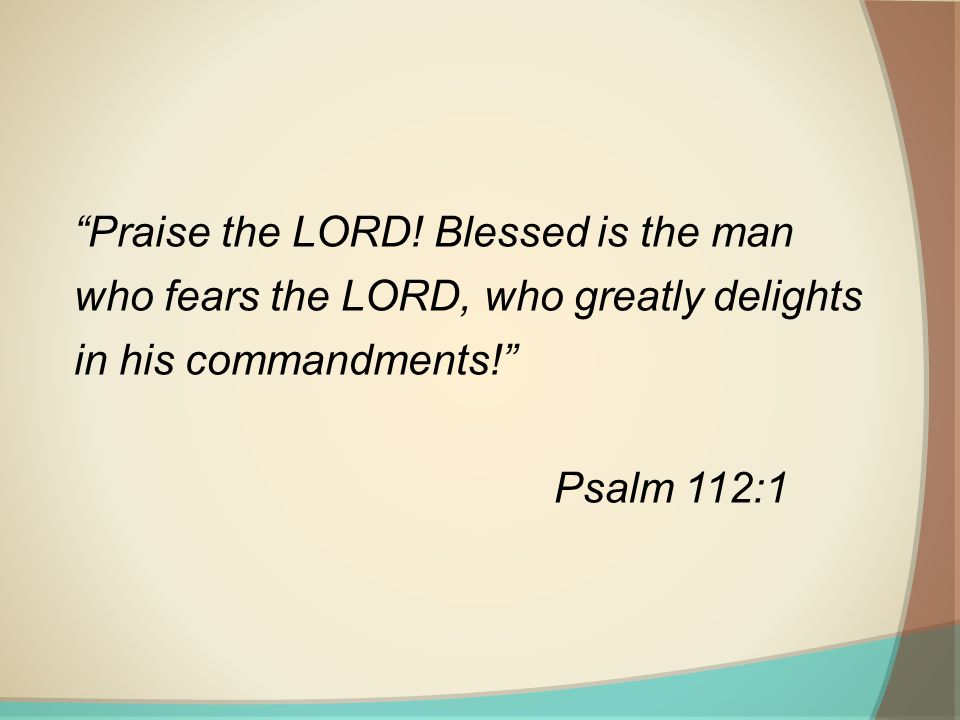Praise the LORD! Blessed is the man who fears the LORD, who greatly delights in his commandments!