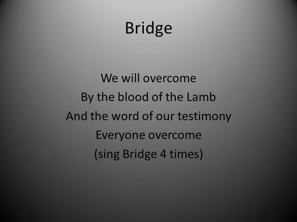 Bridge We will overcome By the blood of the Lamb And the word of our testimony Everyone overcome (sing Bridge 4 times)