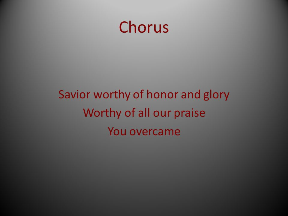 Savior worthy of honor and glory Worthy of all our praise You overcame