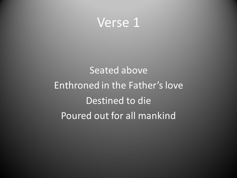 Verse 1 Seated above Enthroned in the Father's love Destined to die Poured out for all mankind