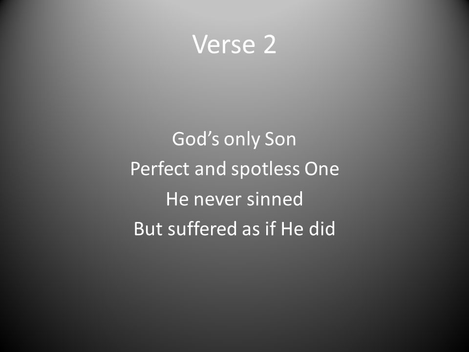 Verse 2 God's only Son Perfect and spotless One He never sinned But suffered as if He did