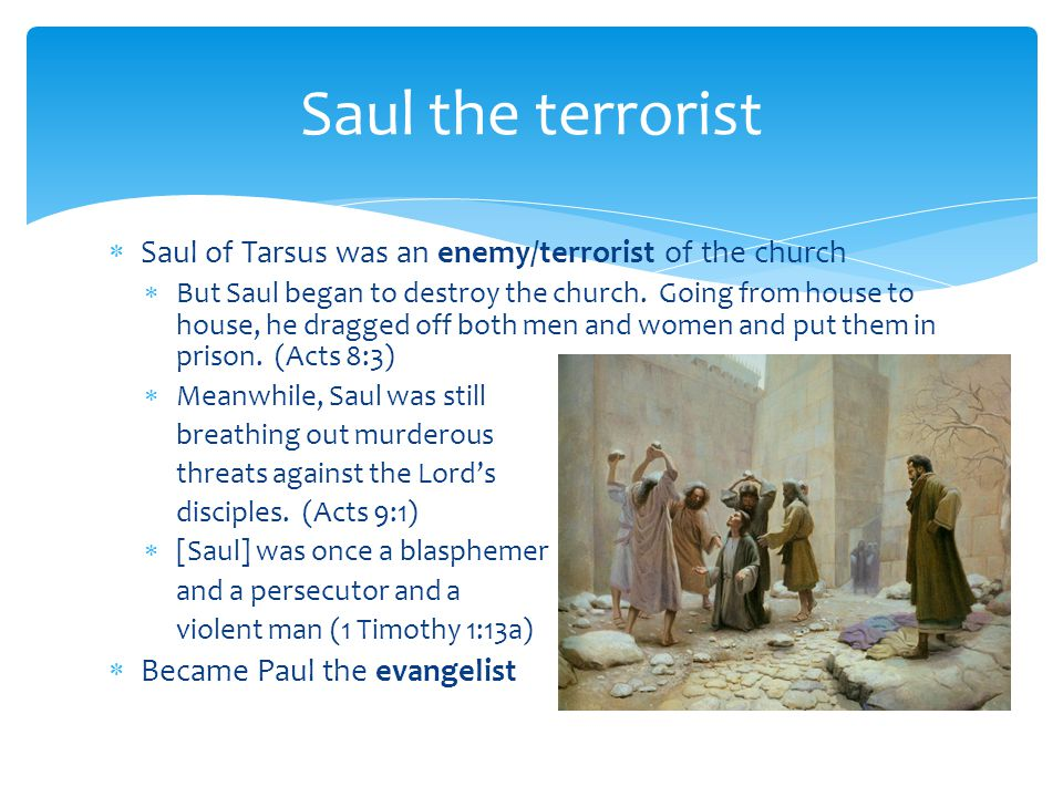 Saul the terrorist Saul of Tarsus was an enemy/terrorist of the church