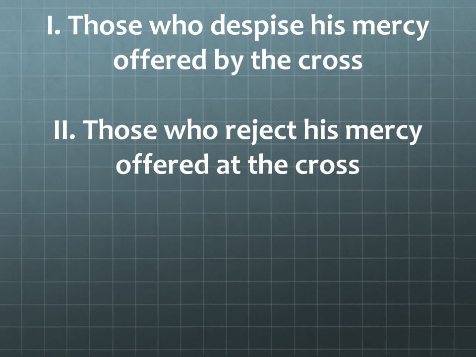 I. Those who despise his mercy offered by the cross II