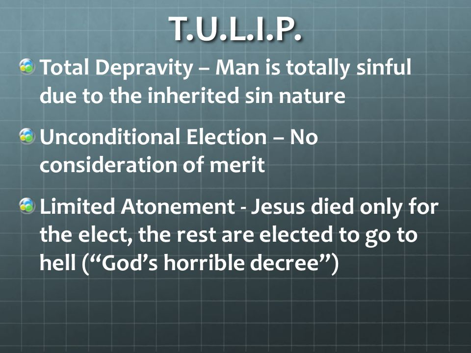T.U.L.I.P. Total Depravity – Man is totally sinful due to the inherited sin nature. Unconditional Election – No consideration of merit.