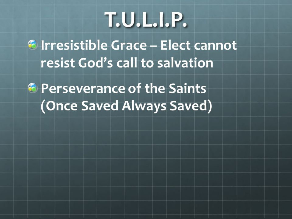 T.U.L.I.P. Irresistible Grace – Elect cannot resist God's call to salvation.