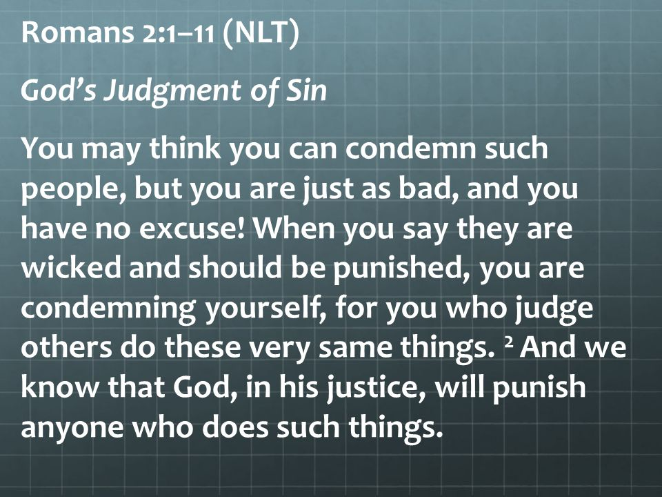 Romans 2:1–11 (NLT) God's Judgment of Sin You may think you can condemn such people, but you are just as bad, and you have no excuse.