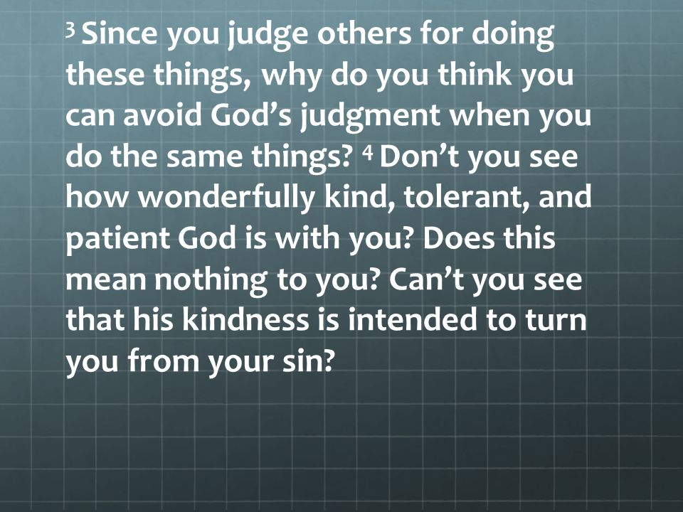 3 Since you judge others for doing these things, why do you think you can avoid God's judgment when you do the same things.