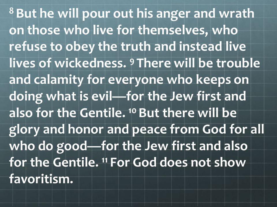 8 But he will pour out his anger and wrath on those who live for themselves, who refuse to obey the truth and instead live lives of wickedness.