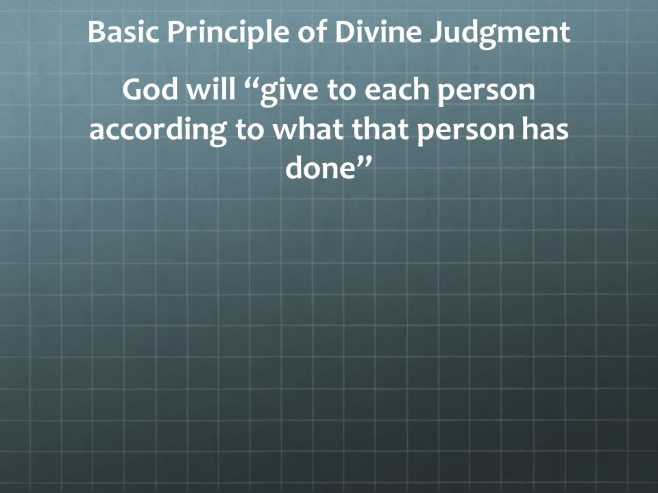 Basic Principle of Divine Judgment God will give to each person according to what that person has done