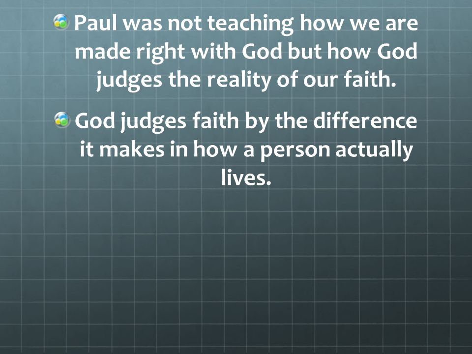 Paul was not teaching how we are made right with God but how God judges the reality of our faith.