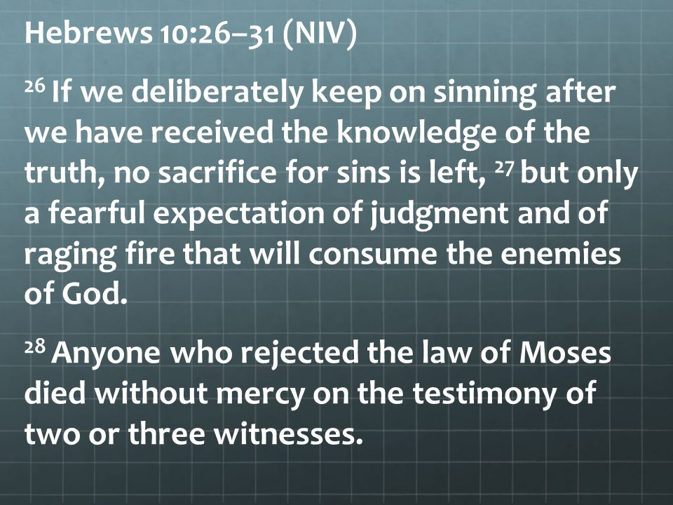 Hebrews 10:26–31 (NIV) 26 If we deliberately keep on sinning after we have received the knowledge of the truth, no sacrifice for sins is left, 27 but only a fearful expectation of judgment and of raging fire that will consume the enemies of God.
