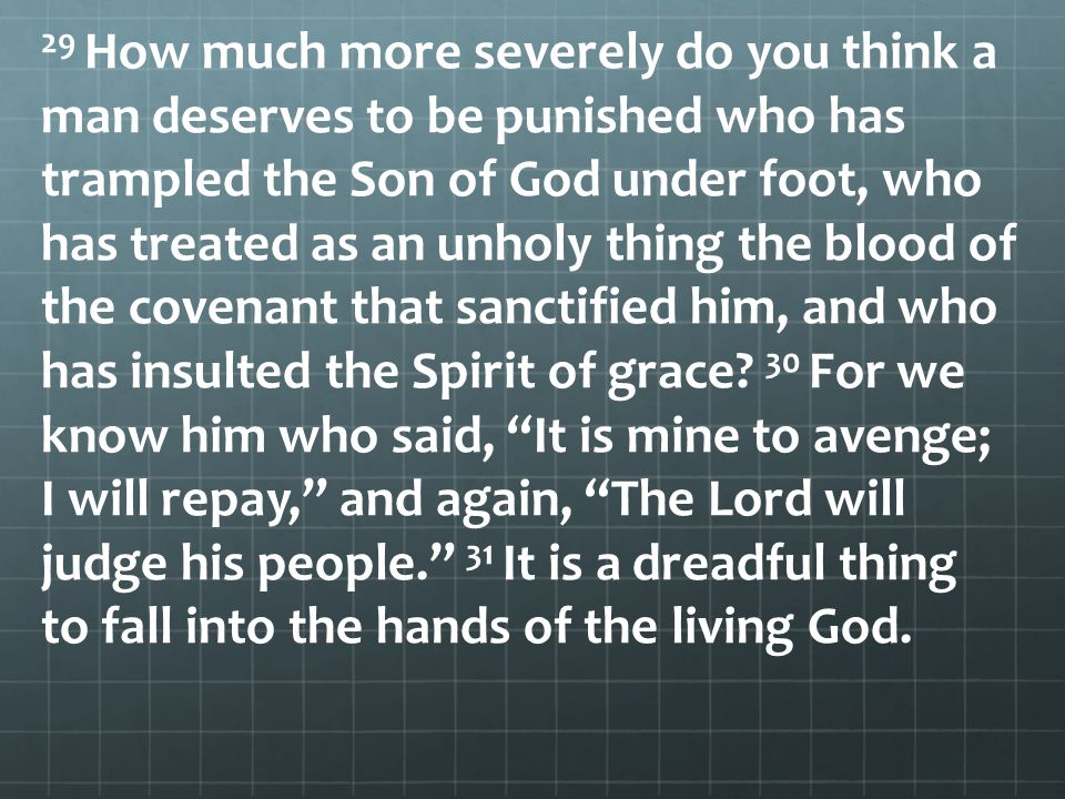 29 How much more severely do you think a man deserves to be punished who has trampled the Son of God under foot, who has treated as an unholy thing the blood of the covenant that sanctified him, and who has insulted the Spirit of grace.