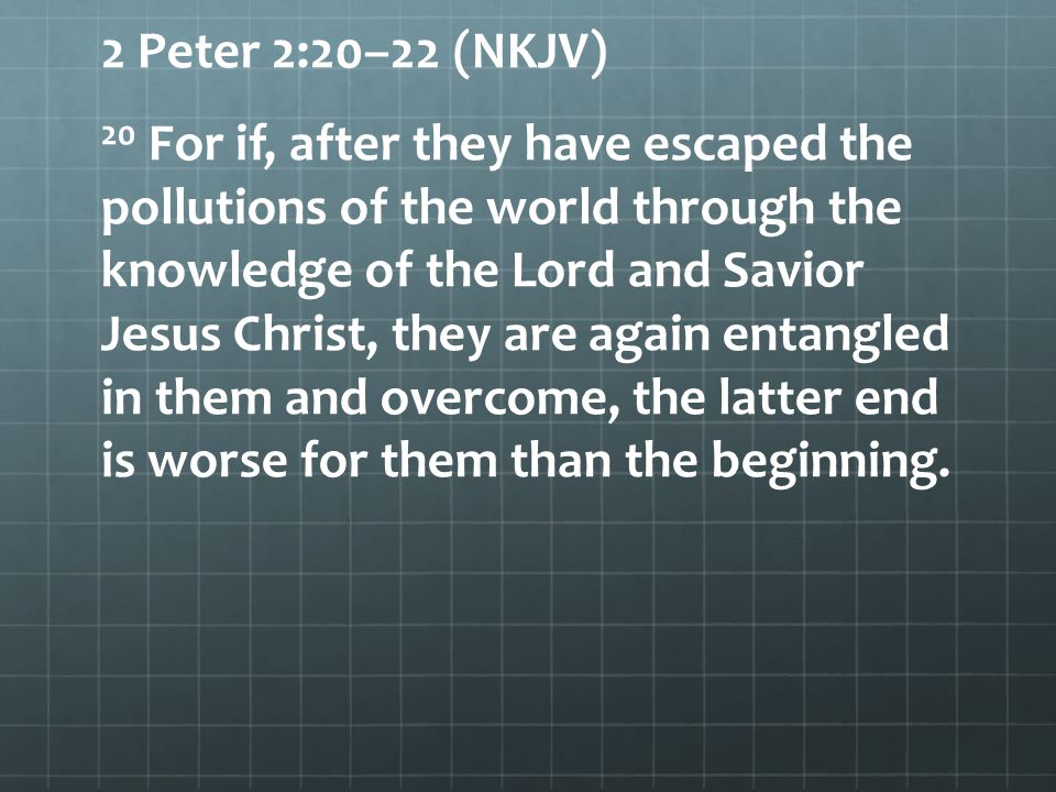 2 Peter 2:20–22 (NKJV) 20 For if, after they have escaped the pollutions of the world through the knowledge of the Lord and Savior Jesus Christ, they are again entangled in them and overcome, the latter end is worse for them than the beginning.