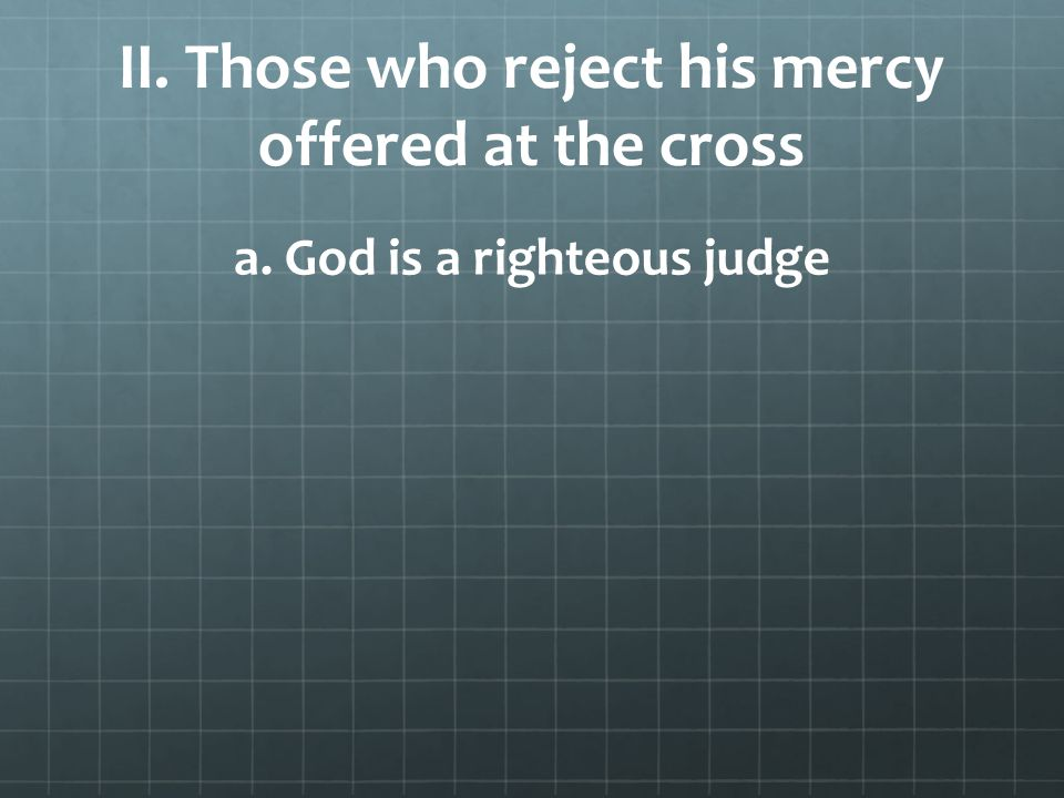 II. Those who reject his mercy offered at the cross