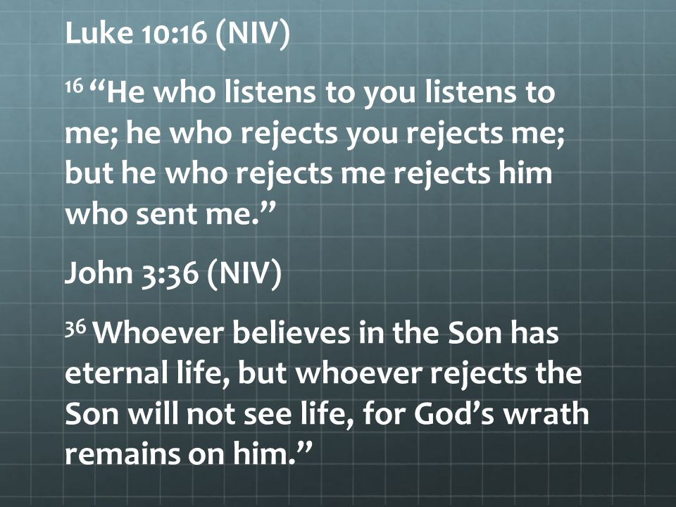 Luke 10:16 (NIV) 16 He who listens to you listens to me; he who rejects you rejects me; but he who rejects me rejects him who sent me. John 3:36 (NIV) 36 Whoever believes in the Son has eternal life, but whoever rejects the Son will not see life, for God's wrath remains on him.