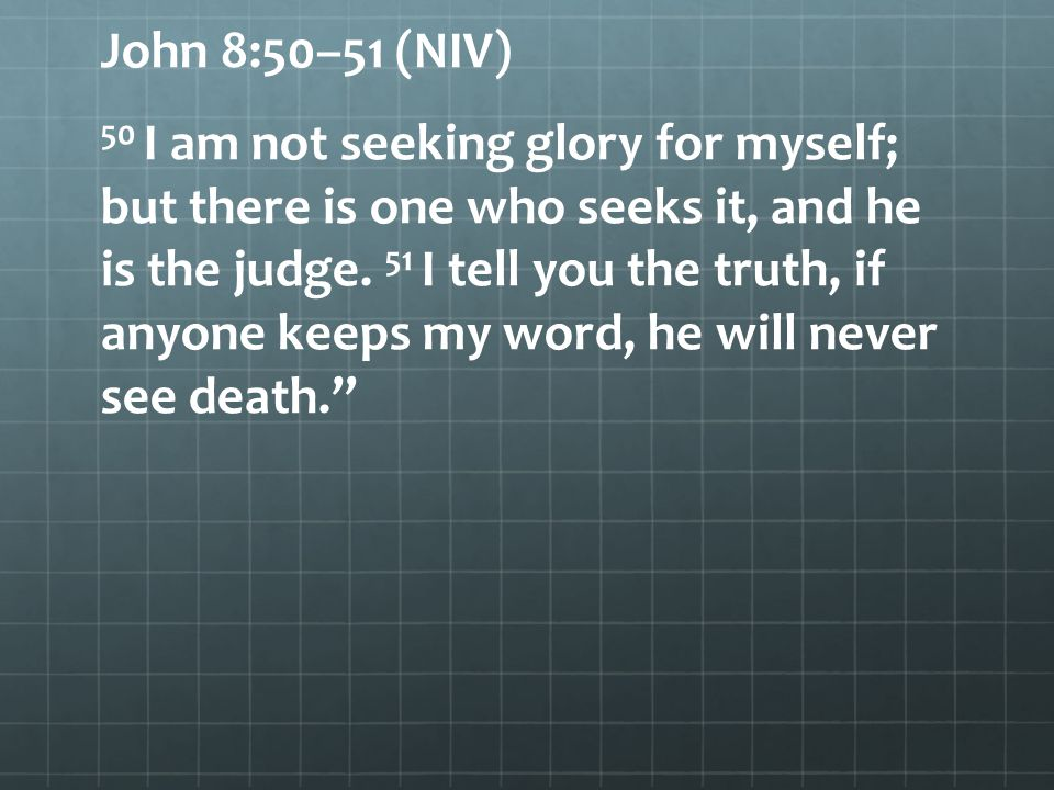John 8:50–51 (NIV) 50 I am not seeking glory for myself; but there is one who seeks it, and he is the judge.