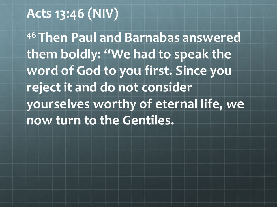 Acts 13:46 (NIV) 46 Then Paul and Barnabas answered them boldly: We had to speak the word of God to you first.