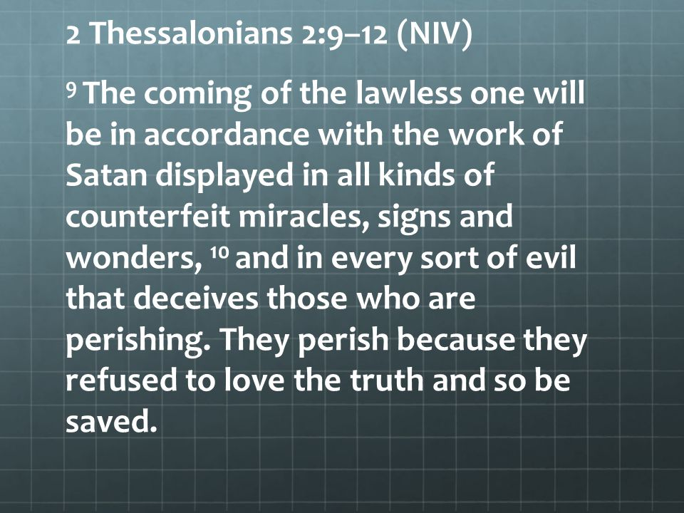 2 Thessalonians 2:9–12 (NIV) 9 The coming of the lawless one will be in accordance with the work of Satan displayed in all kinds of counterfeit miracles, signs and wonders, 10 and in every sort of evil that deceives those who are perishing.