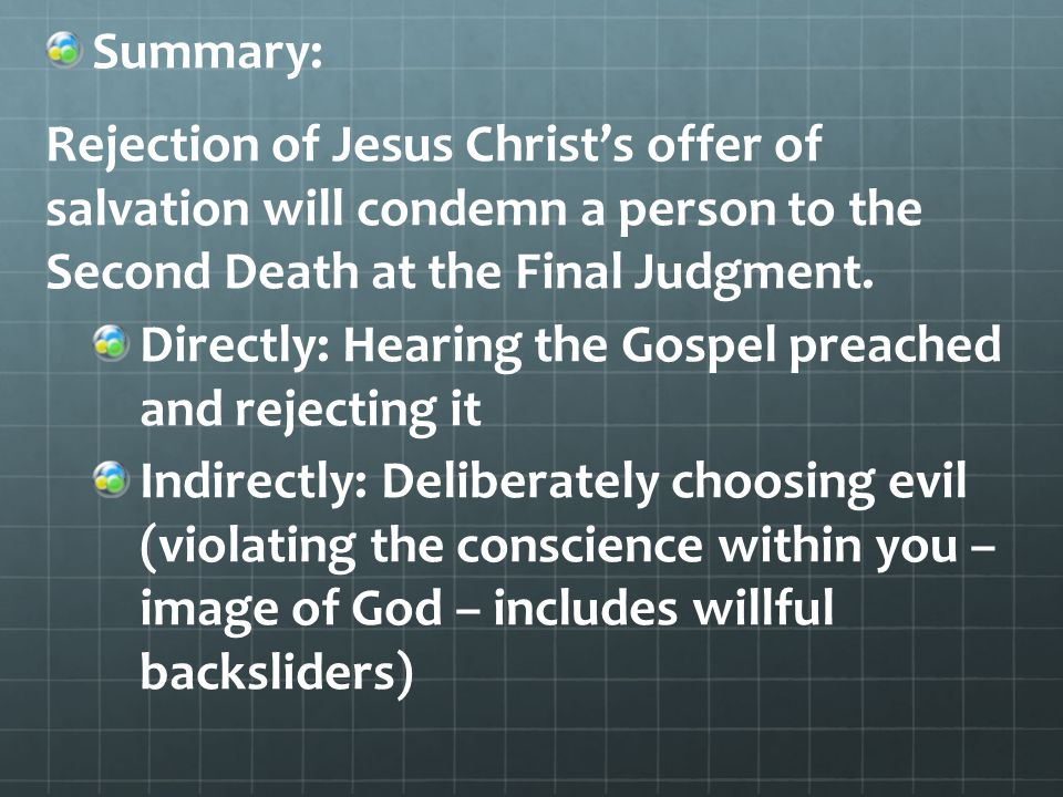 Summary: Rejection of Jesus Christ's offer of salvation will condemn a person to the Second Death at the Final Judgment.
