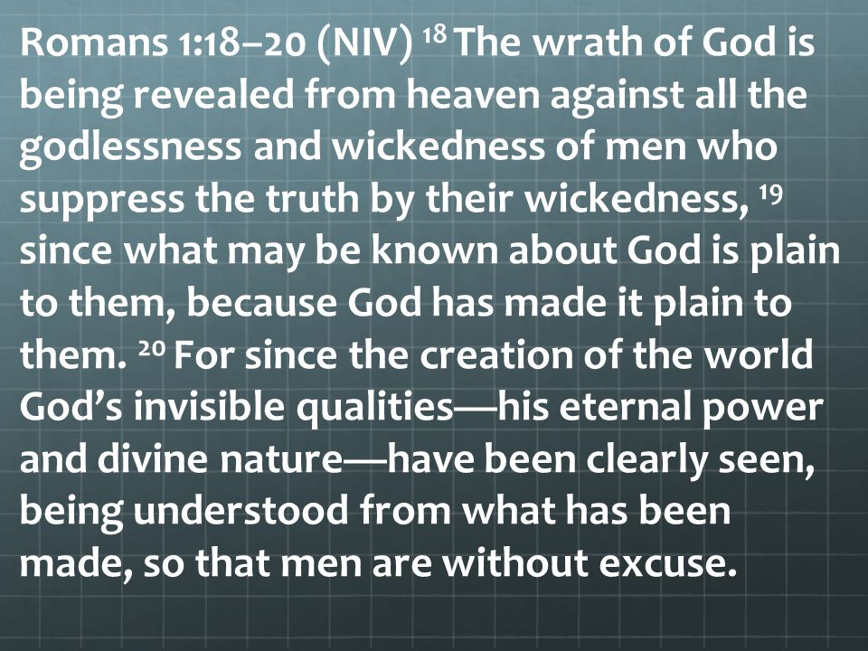 Romans 1:18–20 (NIV) 18 The wrath of God is being revealed from heaven against all the godlessness and wickedness of men who suppress the truth by their wickedness, 19 since what may be known about God is plain to them, because God has made it plain to them.