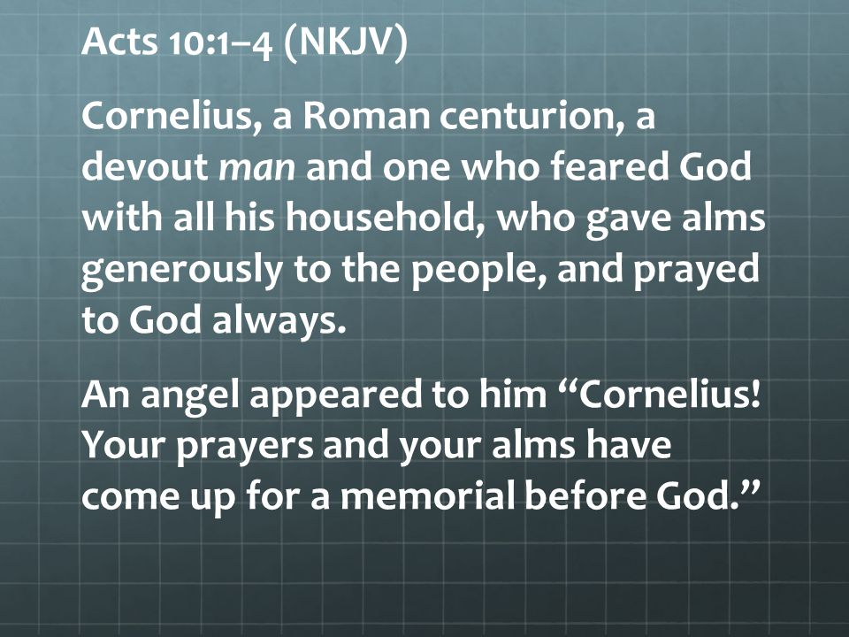 Acts 10:1–4 (NKJV) Cornelius, a Roman centurion, a devout man and one who feared God with all his household, who gave alms generously to the people, and prayed to God always.