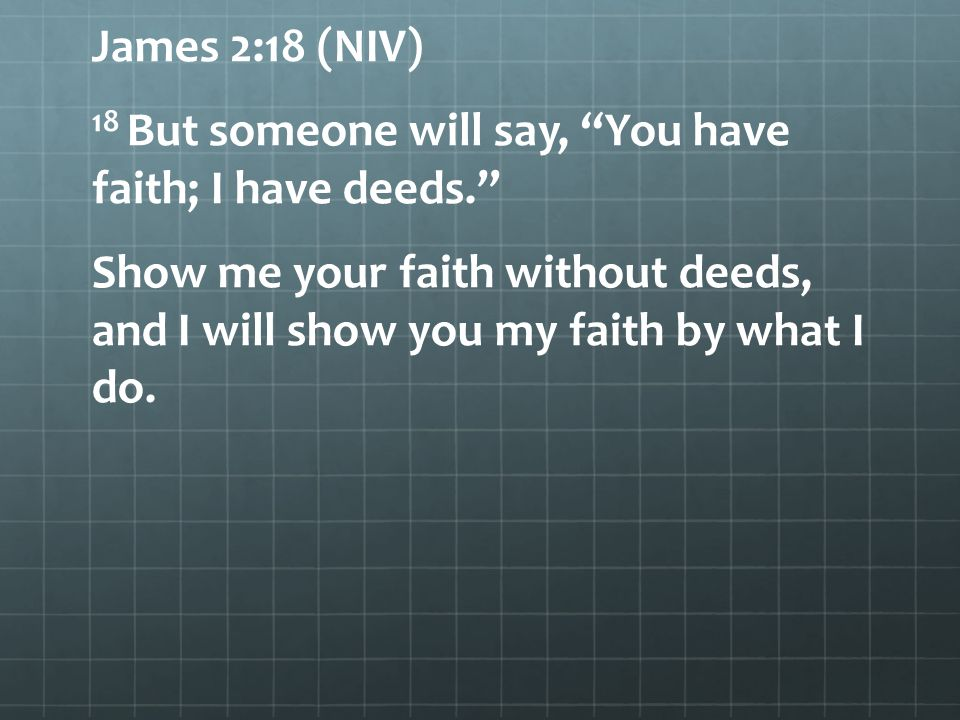 James 2:18 (NIV) 18 But someone will say, You have faith; I have deeds. Show me your faith without deeds, and I will show you my faith by what I do.
