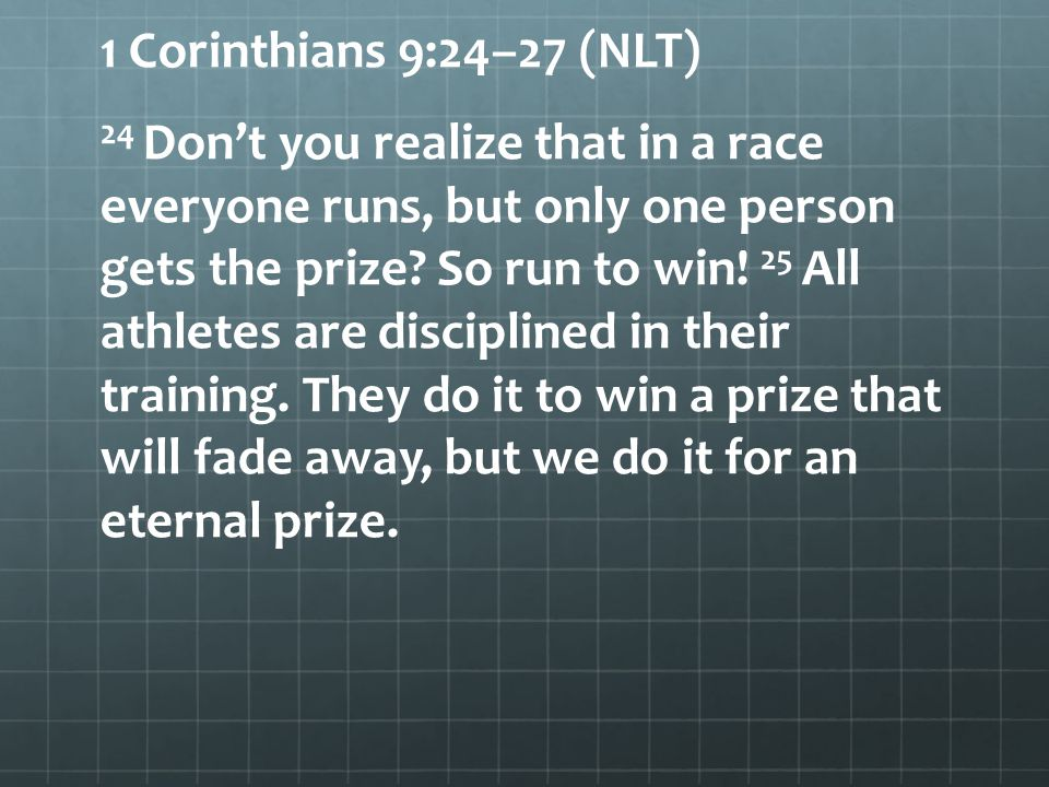 1 Corinthians 9:24–27 (NLT) 24 Don't you realize that in a race everyone runs, but only one person gets the prize.