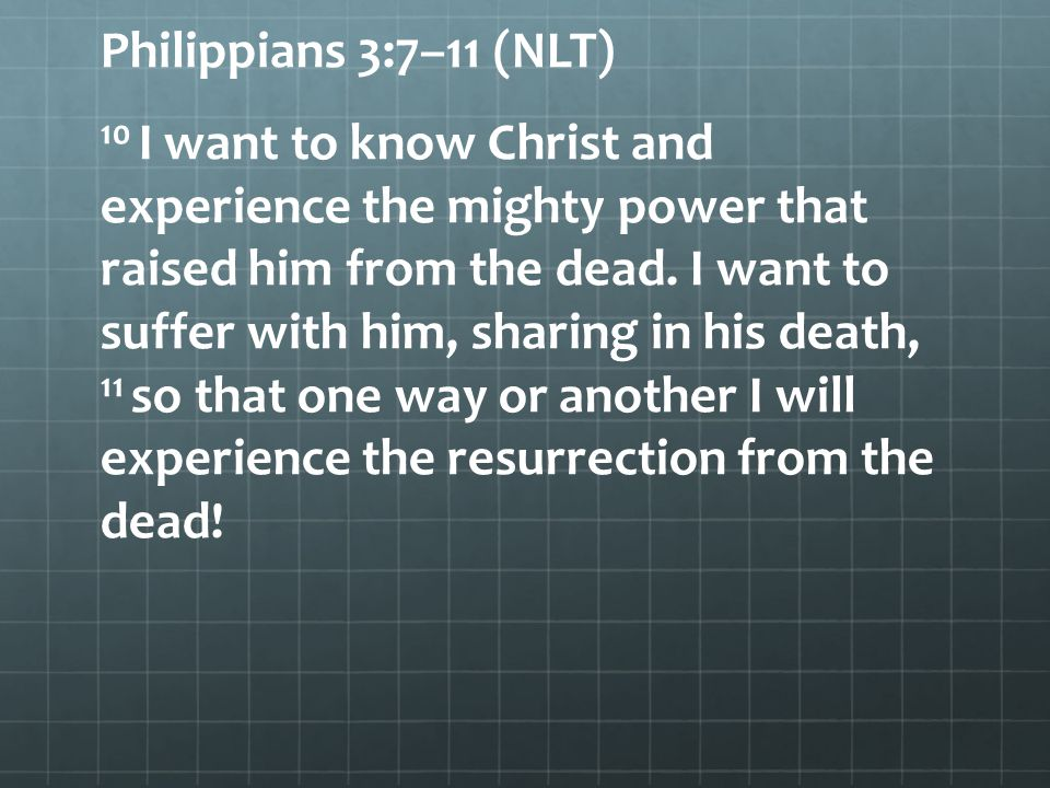 Philippians 3:7–11 (NLT) 10 I want to know Christ and experience the mighty power that raised him from the dead.
