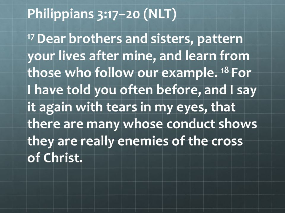 Philippians 3:17–20 (NLT) 17 Dear brothers and sisters, pattern your lives after mine, and learn from those who follow our example.