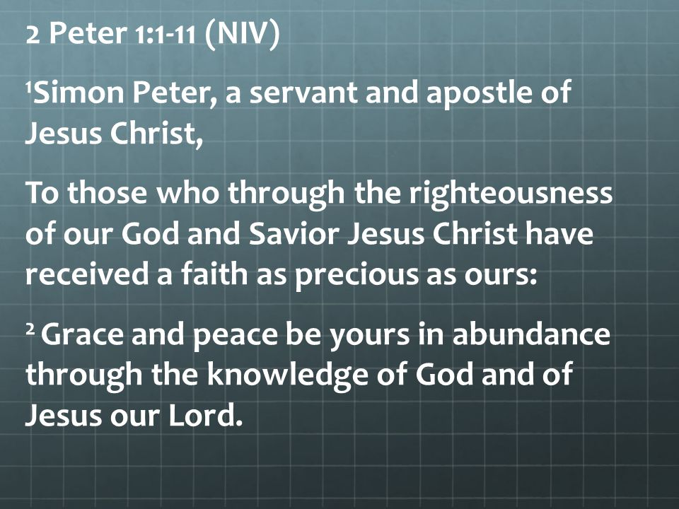 2 Peter 1:1-11 (NIV) 1Simon Peter, a servant and apostle of Jesus Christ, To those who through the righteousness of our God and Savior Jesus Christ have received a faith as precious as ours: 2 Grace and peace be yours in abundance through the knowledge of God and of Jesus our Lord.