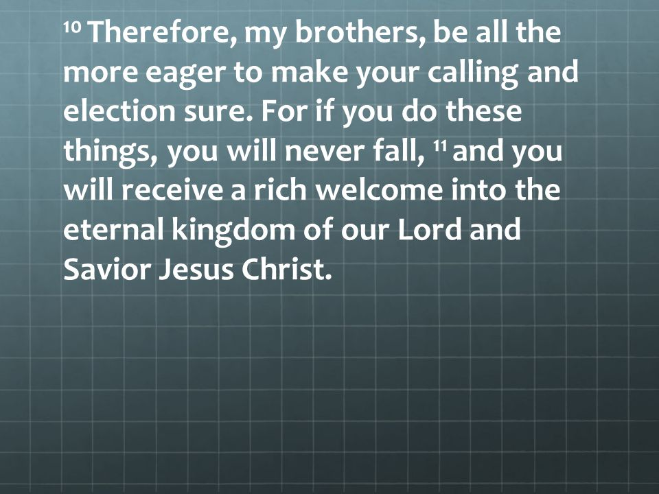 10 Therefore, my brothers, be all the more eager to make your calling and election sure.