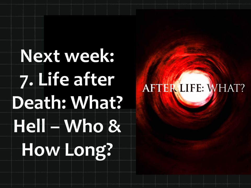 Next week: 7. Life after Death: What Hell – Who & How Long