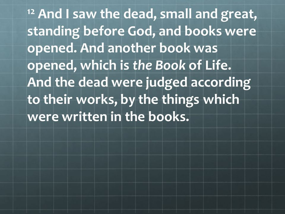 12 And I saw the dead, small and great, standing before God, and books were opened.